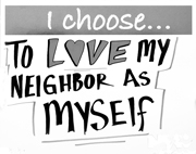 I Choose...To Love My Neighbor.   Click to enter image viewer  Use the Save buttons below to save any of the available image sizes to your computer.
